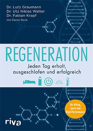 Regeneration: Jeden Tag erholt, ausgeschlafen und erfolgreich. Für Alltag, Sport und High Performance